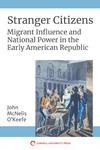 Stranger Citizens: Migrant Influence and National Power in the Early American Republic by John McNelis O'Keefe